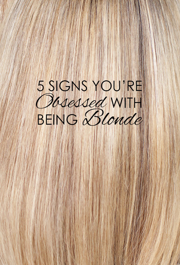 Hair Romance - 5 signs you're obsessed with being blonde