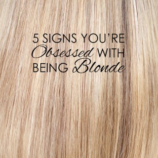 5 signs you're obsessed with being a blonde